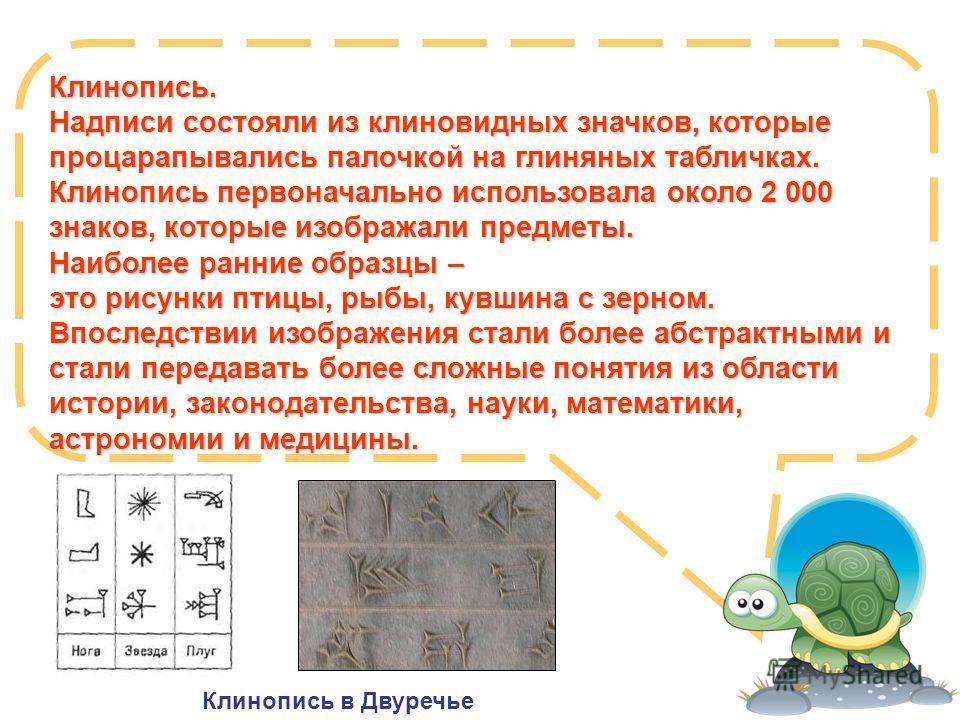 Клинопись. Надписи состояли из клиновидных значков, которые процарапывались палочкой на глиняных табличках. Клинопись первоначально использовала около 2 000 знаков, которые изображали предметы. Наиболее ранние образцы – это рисунки птицы, рыбы, кувши