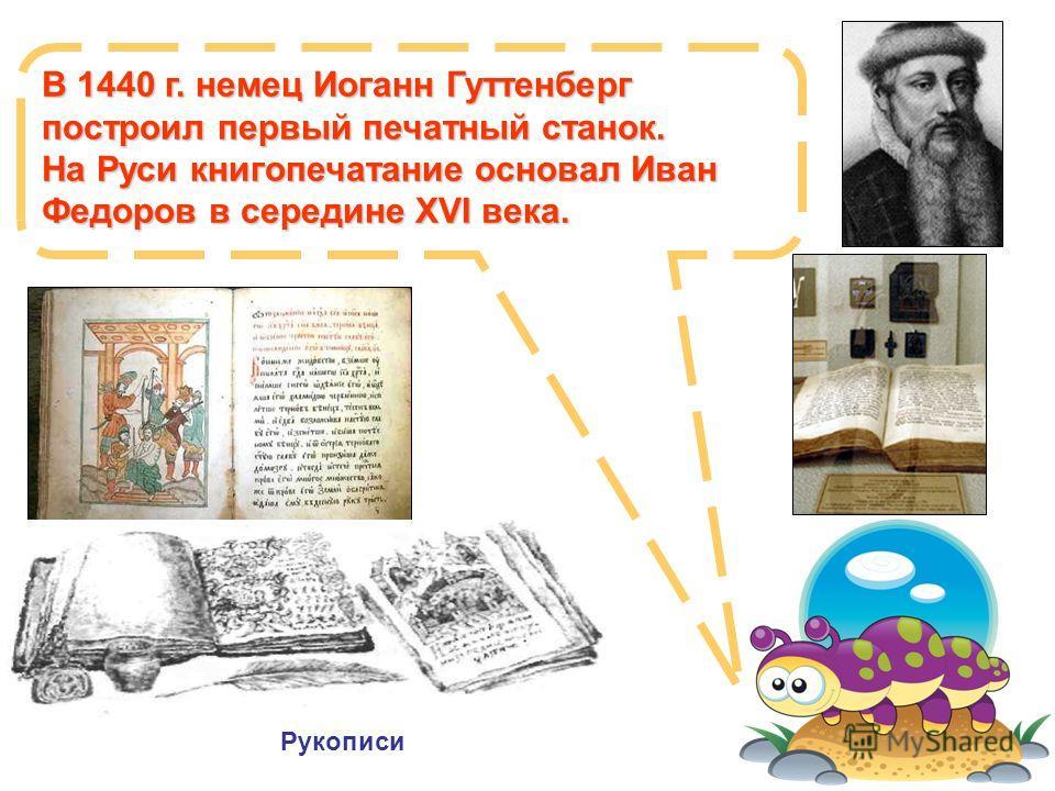 В 1440 г. немец Иоганн Гуттенберг построил первый печатный станок. На Руси книгопечатание основал Иван Федоров в середине XVI века. Рукописи