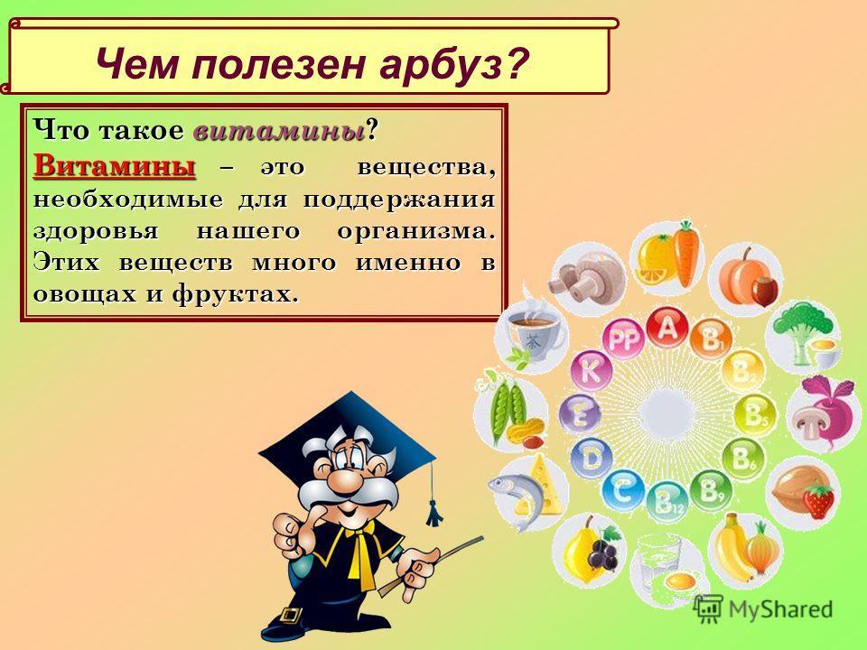 Чем полезен арбуз? Что такое витамины ? Витамины – это вещества, необходимые для поддержания здоровья нашего организма. Этих веществ много именно в овощах и фруктах.