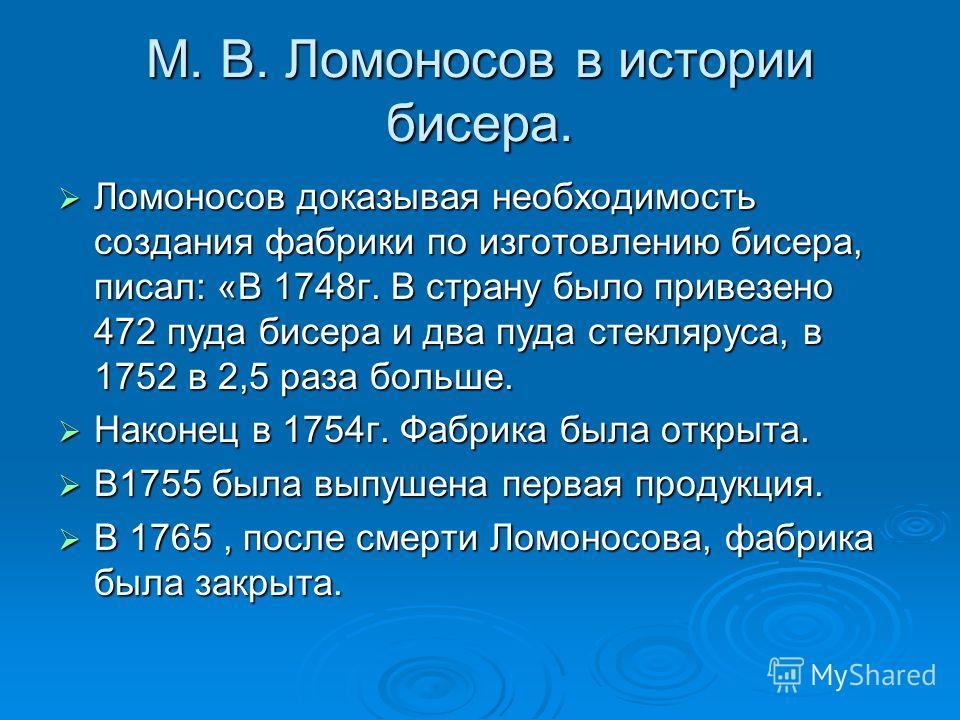 М. В. Ломоносов в истории бисера. Ломоносов доказывая необходимость создания фабрики по изготовлению бисера, писал: «В 1748г. В страну было привезено 472 пуда бисера и два пуда стекляруса, в 1752 в 2,5 раза больше. Наконец в 1754г. Фабрика была откры