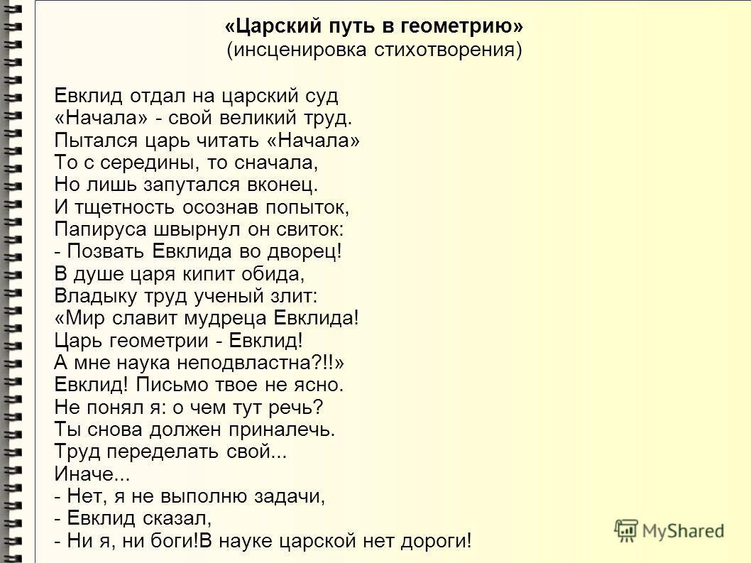 «Царский путь в геометрию» (инсценировка стихотворения) Евклид отдал на царский суд «Начала» - свой великий труд. Пытался царь читать «Начала» То с середины, то сначала, Но лишь запутался вконец. И тщетность осознав попыток, Папируса швырнул он свито