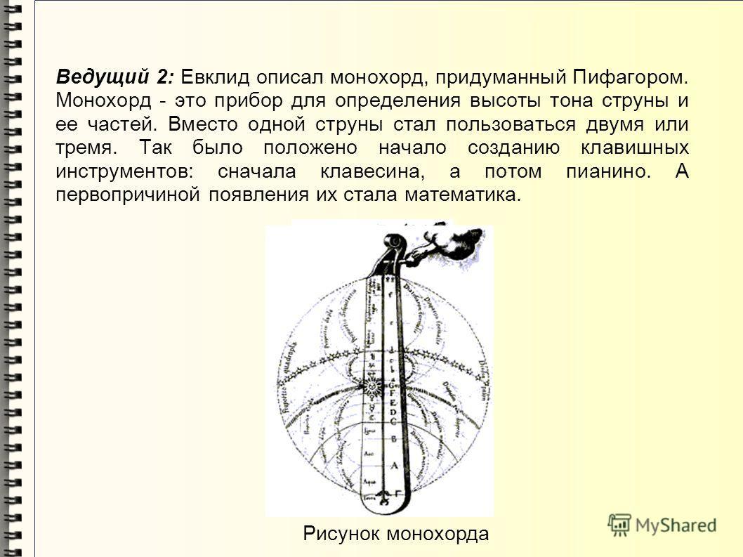 Ведущий 2: Евклид описал монохорд, придуманный Пифагором. Монохорд - это прибор для определения высоты тона струны и ее частей. Вместо одной струны стал пользоваться двумя или тремя. Так было положено начало созданию клавишных инструментов: сначала к