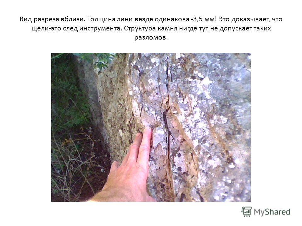 Вид разреза вблизи. Толщина лини везде одинакова -3,5 мм! Это доказывает, что щели-это след инструмента. Структура камня нигде тут не допускает таких разломов.