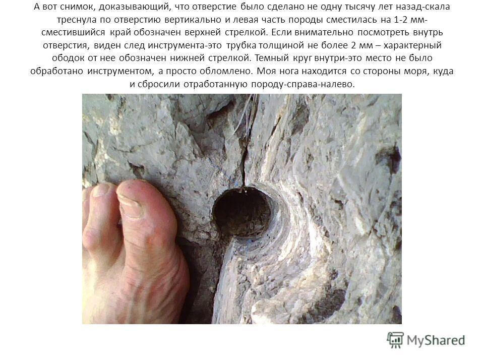 А вот снимок, доказывающий, что отверстие было сделано не одну тысячу лет назад-скала треснула по отверстию вертикально и левая часть породы сместилась на 1-2 мм- сместившийся край обозначен верхней стрелкой. Если внимательно посмотреть внутрь отверс