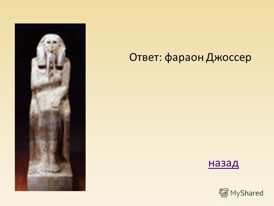 Ответ: фараон Джоссер назад