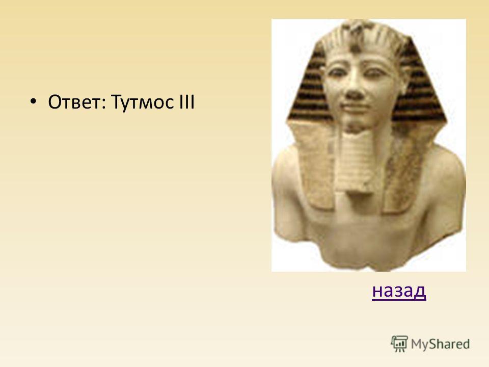 Ответ: Тутмос III назад