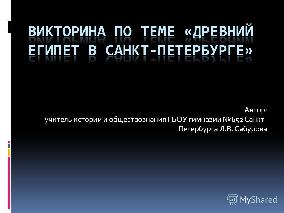 Автор: учитель истории и обществознания ГБОУ гимназии 652 Санкт- Петербурга Л.В. Сабурова