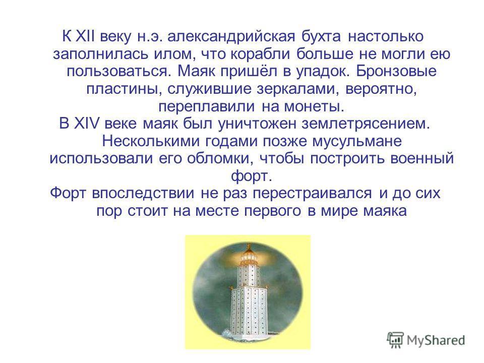 К XII веку н.э. александрийская бухта настолько заполнилась илом, что корабли больше не могли ею пользоваться. Маяк пришёл в упадок. Бронзовые пластины, служившие зеркалами, вероятно, переплавили на монеты. В XIV веке маяк был уничтожен землетрясение