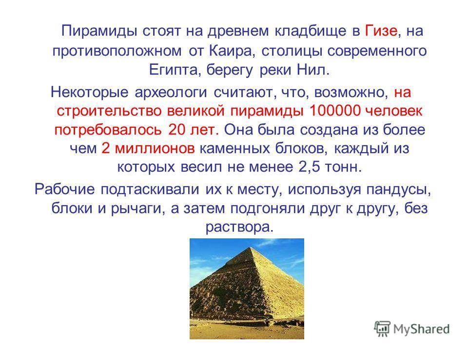 Пирамиды стоят на древнем кладбище в Гизе, на противоположном от Каира, столицы современного Египта, берегу реки Нил. Некоторые археологи считают, что, возможно, на строительство великой пирамиды 100000 человек потребовалось 20 лет. Она была создана