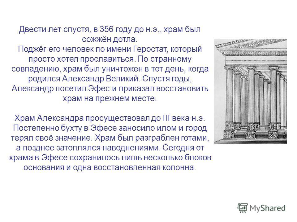 Двести лет спустя, в 356 году до н.э., храм был сожжён дотла. Поджёг его человек по имени Геростат, который просто хотел прославиться. По странному совпадению, храм был уничтожен в тот день, когда родился Александр Великий. Спустя годы, Александр пос