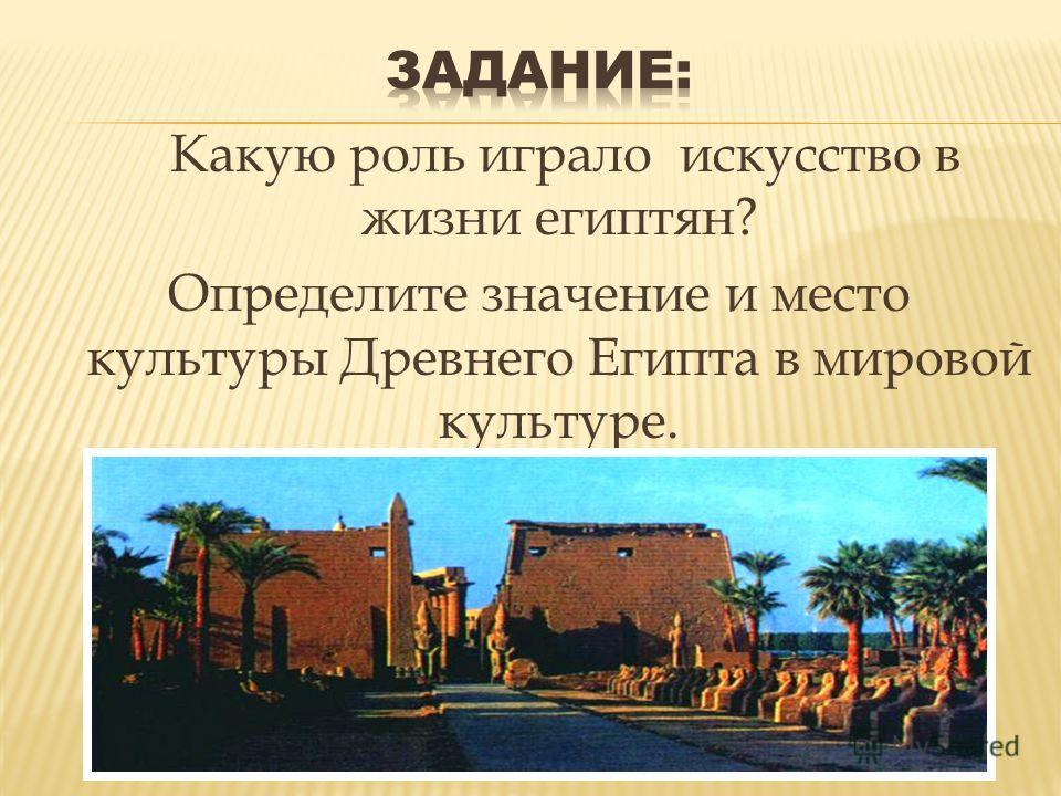 Какую роль играло искусство в жизни египтян? Определите значение и место культуры Древнего Египта в мировой культуре.