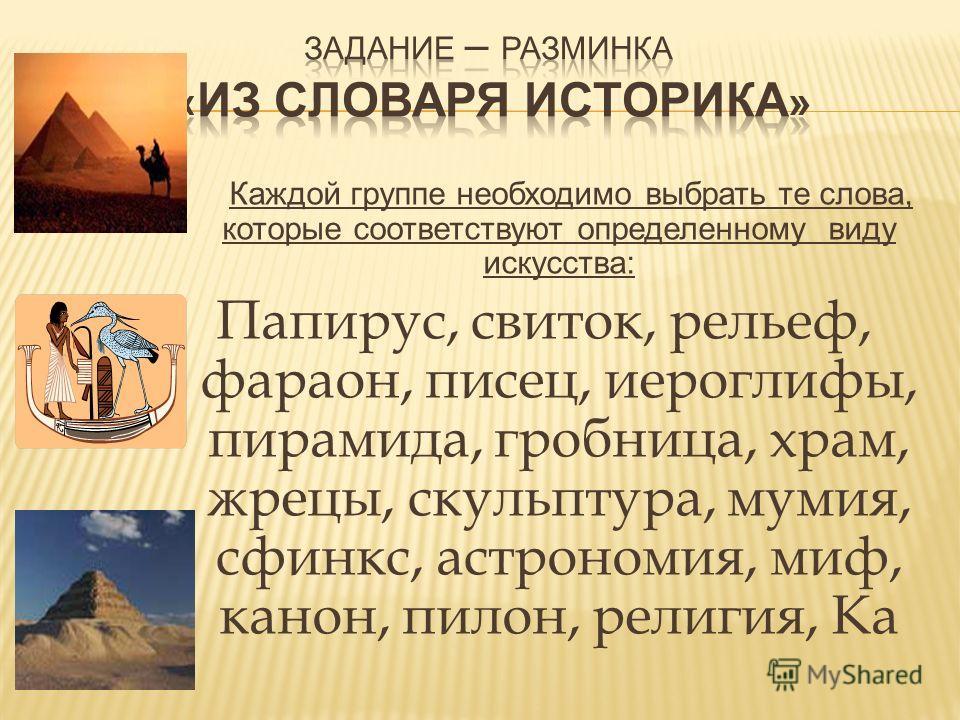 Каждой группе необходимо выбрать те слова, которые соответствуют определенному виду искусства: Папирус, свиток, рельеф, фараон, писец, иероглифы, пирамида, гробница, храм, жрецы, скульптура, мумия, сфинкс, астрономия, миф, канон, пилон, религия, Ка