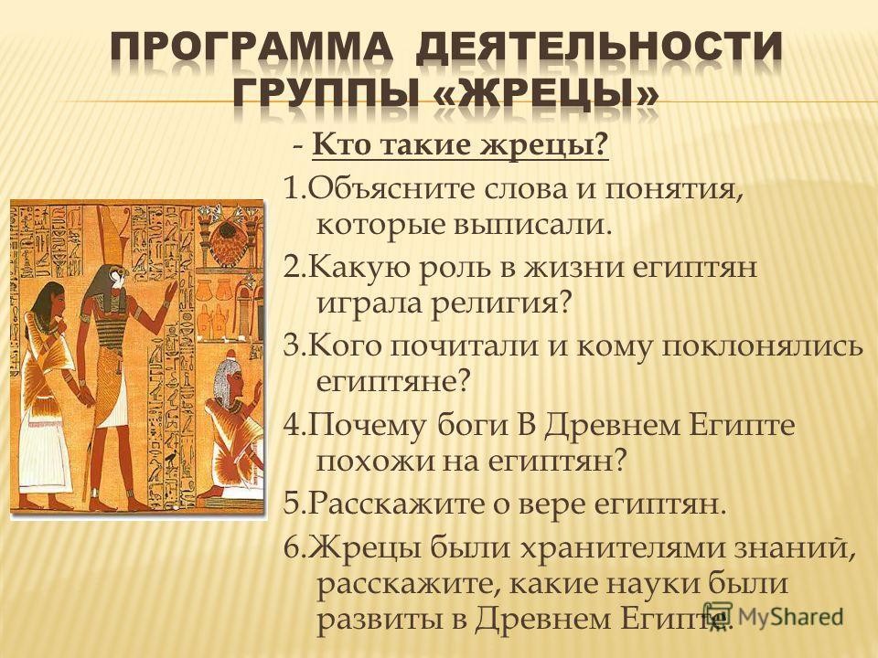 - Кто такие жрецы? 1.Объясните слова и понятия, которые выписали. 2.Какую роль в жизни египтян играла религия? 3.Кого почитали и кому поклонялись египтяне? 4.Почему боги В Древнем Египте похожи на египтян? 5.Расскажите о вере египтян. 6.Жрецы были хр