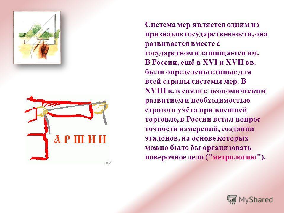 Система мер является одним из признаков государственности, она развивается вместе с государством и защищается им. В России, ещё в XVI и XVII вв. были определены единые для всей страны системы мер. В XVIII в. в связи с экономическим развитием и необхо