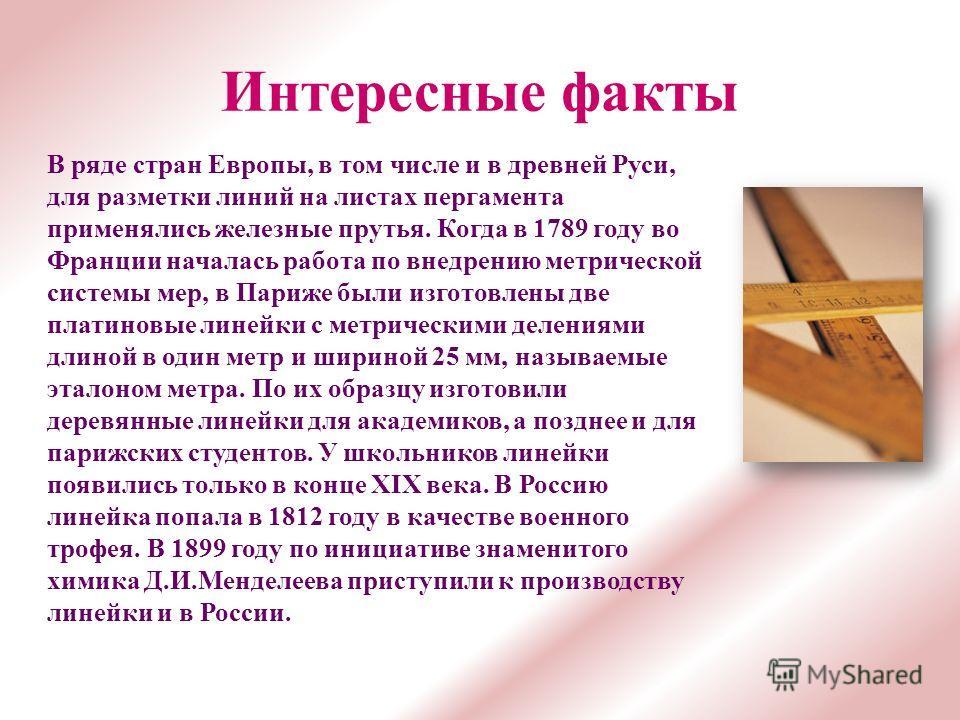 Интересные факты В ряде стран Европы, в том числе и в древней Руси, для разметки линий на листах пергамента применялись железные прутья. Когда в 1789 году во Франции началась работа по внедрению метрической системы мер, в Париже были изготовлены две