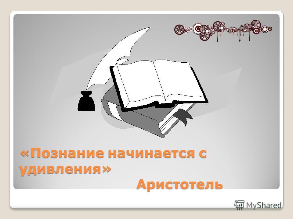«Познание начинается с удивления» Аристотель