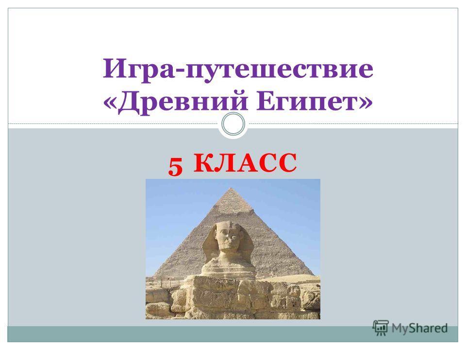 5 КЛАСС Игра-путешествие «Древний Египет»