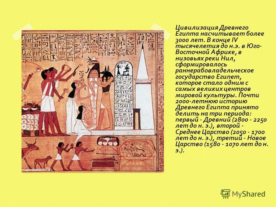 Цивилизация Древнего Египта насчитывает более 3000 лет. В конце IV тысячелетия до н. э. в Юго - Восточной Африке, в низовьях реки Нил, сформировалось раннерабовладельческое государство Египет, которое стало одним с самых великих центров мировой культ