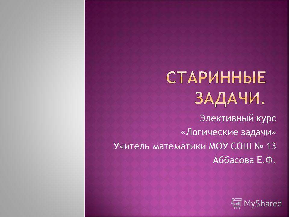 Элективный курс «Логические задачи» Учитель математики МОУ СОШ 13 Аббасова Е.Ф.