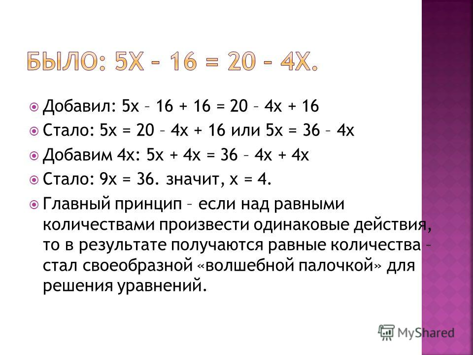 Добавил: 5х – 16 + 16 = 20 – 4х + 16 Стало: 5х = 20 – 4х + 16 или 5х = 36 – 4х Добавим 4х: 5х + 4х = 36 – 4х + 4х Стало: 9х = 36. значит, х = 4. Главный принцип – если над равными количествами произвести одинаковые действия, то в результате получаютс