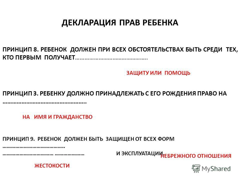 ДЕКЛАРАЦИЯ ПРАВ РЕБЕНКА ПРИНЦИП 8. РЕБЕНОК ДОЛЖЕН ПРИ ВСЕХ ОБСТОЯТЕЛЬСТВАХ БЫТЬ СРЕДИ ТЕХ, КТО ПЕРВЫМ ПОЛУЧАЕТ……………………………………….. ЗАЩИТУ ИЛИ ПОМОЩЬ ПРИНЦИП 3. РЕБЕНКУ ДОЛЖНО ПРИНАДЛЕЖАТЬ С ЕГО РОЖДЕНИЯ ПРАВО НА …………………………………………….. НА ИМЯ И ГРАЖДАНСТВО