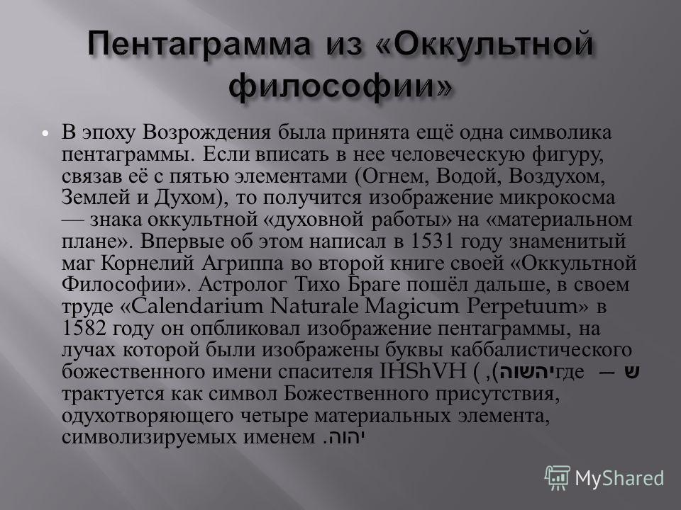 В эпоху Возрождения была принята ещё одна символика пентаграммы. Если вписать в нее человеческую фигуру, связав её с пятью элементами ( Огнем, Водой, Воздухом, Землей и Духом ), то получится изображение микрокосма знака оккультной « духовной работы »