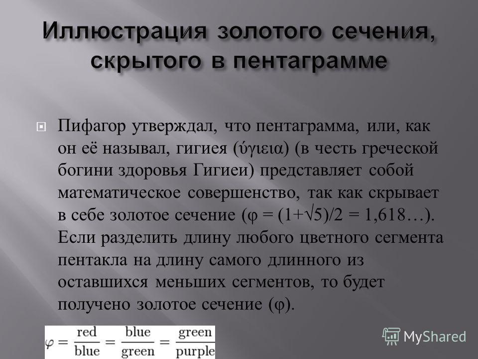 Пифагор утверждал, что пентаграмма, или, как он её называл, гигиея ( ύγιεια ) ( в честь греческой богини здоровья Гигиеи ) представляет собой математическое совершенство, так как скрывает в себе золотое сечение ( φ = (1+5)/2 = 1,618…). Если разделить