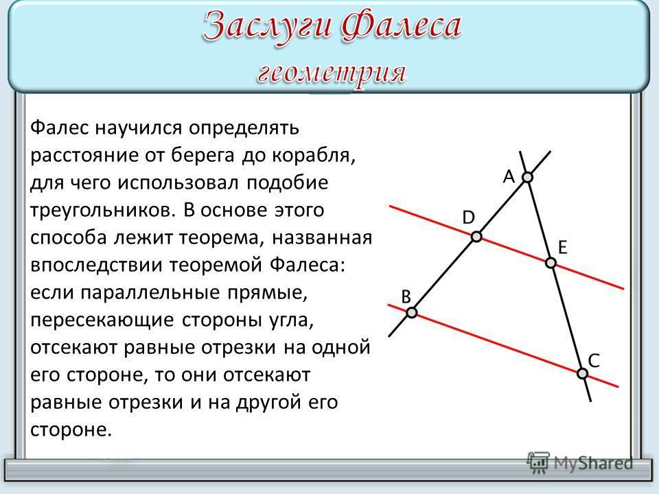 Фалес научился определять расстояние от берега до корабля, для чего использовал подобие треугольников. В основе этого способа лежит теорема, названная впоследствии теоремой Фалеса: если параллельные прямые, пересекающие стороны угла, отсекают равные