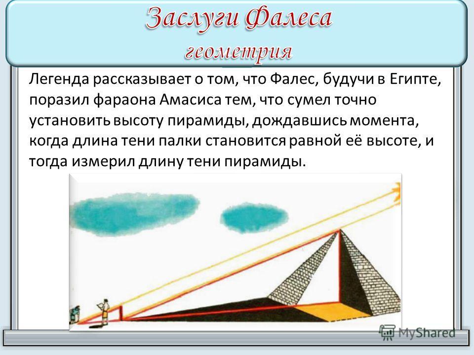 Легенда рассказывает о том, что Фалес, будучи в Египте, поразил фараона Амасиса тем, что сумел точно установить высоту пирамиды, дождавшись момента, когда длина тени палки становится равной её высоте, и тогда измерил длину тени пирамиды.