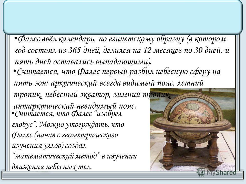 Фалес ввёл календарь, по египетскому образцу (в котором год состоял из 365 дней, делился на 12 месяцев по 30 дней, и пять дней оставались выпадающими). Считается, что Фалес первый разбил небесную сферу на пять зон: арктический всегда видимый пояс, ле