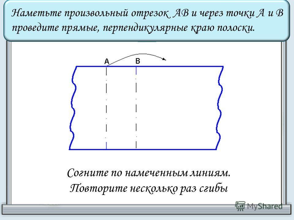 Наметьте произвольный отрезок АВ и через точки А и В проведите прямые, перпендикулярные краю полоски. Согните по намеченным линиям. Повторите несколько раз сгибы