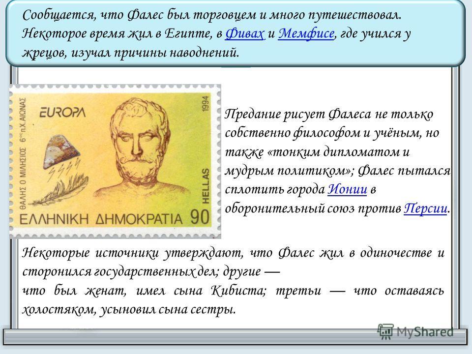 Сообщается, что Фалес был торговцем и много путешествовал. Некоторое время жил в Египте, в Фивах и Мемфисе, где учился у жрецов, изучал причины наводнений.ФивахМемфисе Предание рисует Фалеса не только собственно философом и учёным, но также «тонким д