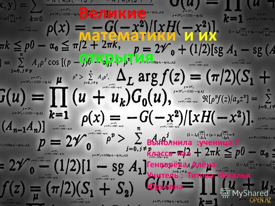 Великие математики и их открытия Выполнила :ученица 7 класса «а» Генварёва Алёна Учитель : Титова Наталья Юрьевна