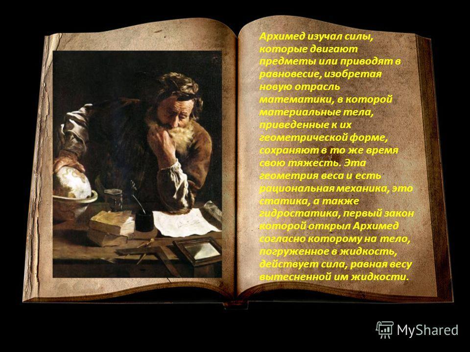 Архимед изучал силы, которые двигают предметы или приводят в равновесие, изобретая новую отрасль математики, в которой материальные тела, приведенные к их геометрической форме, сохраняют в то же время свою тяжесть. Эта геометрия веса и есть рациональ