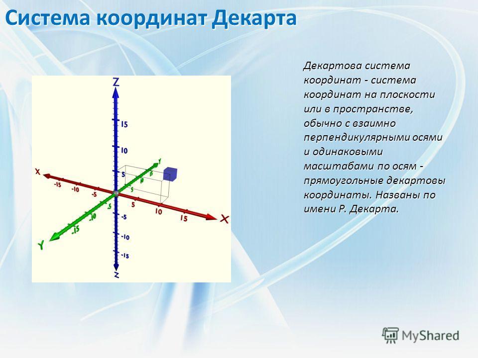 Система координат Декарта Декартова система координат - система координат на плоскости или в пространстве, обычно с взаимно перпендикулярными осями и одинаковыми масштабами по осям - прямоугольные декартовы координаты. Названы по имени Р. Декарта.