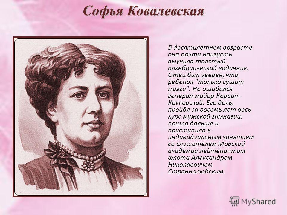 Софья Ковалевская В десятилетнем возрасте она почти наизусть выучила толстый алгебраический задачник. Отец был уверен, что ребенок