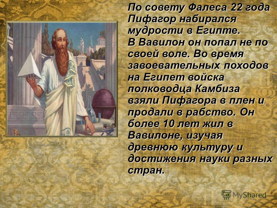 По совету Фалеса 22 года Пифагор набирался мудрости в Египте. В Вавилон он попал не по своей воле. Во время завоевательных походов на Египет войска полководца Камбиза взяли Пифагора в плен и продали в рабство. Он более 10 лет жил в Вавилоне, изучая д