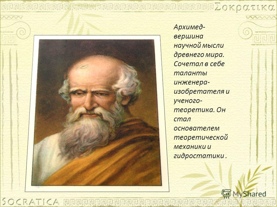 Архимед- вершина научной мысли древнего мира. Сочетал в себе таланты инженера- изобретателя и ученого- теоретика. Он стал основателем теоретической механики и гидростатики.