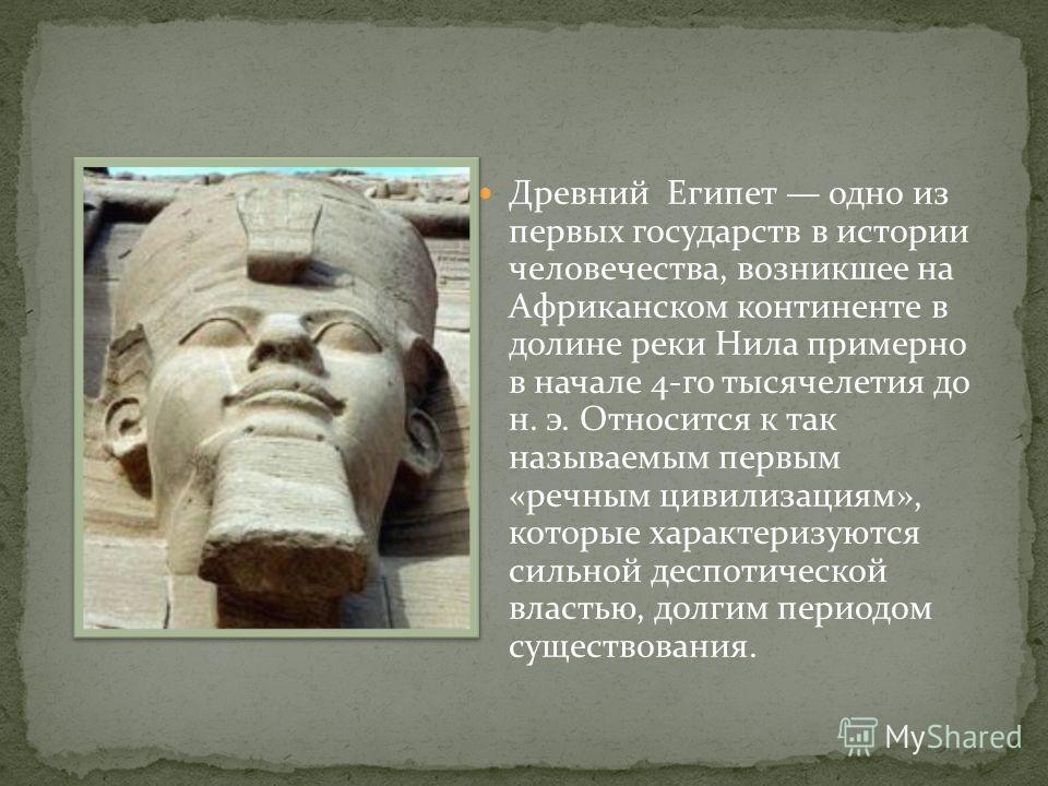 Древний Египет одно из первых государств в истории человечества, возникшее на Африканском континенте в долине реки Нила примерно в начале 4-го тысячелетия до н. э. Относится к так называемым первым «речным цивилизациям», которые характеризуются сильн