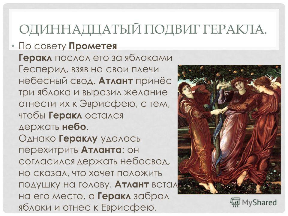 ОДИННАДЦАТЫЙ ПОДВИГ ГЕРАКЛА. По совету Прометея Геракл послал его за яблоками Гесперид, взяв на свои плечи небесный свод. Атлант принёс три яблока и выразил желание отнести их к Эврисфею, с тем, чтобы Геракл остался держать небо. Однако Гераклу удало