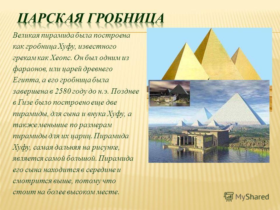 Великая пирамида была построена как гробница Хуфу, известного грекам как Хеопс. Он был одним из фараонов, или царей древнего Египта, а его гробница была завершена в 2580 году до н.э. Позднее в Гизе было построено еще две пирамиды, для сына и внука Ху