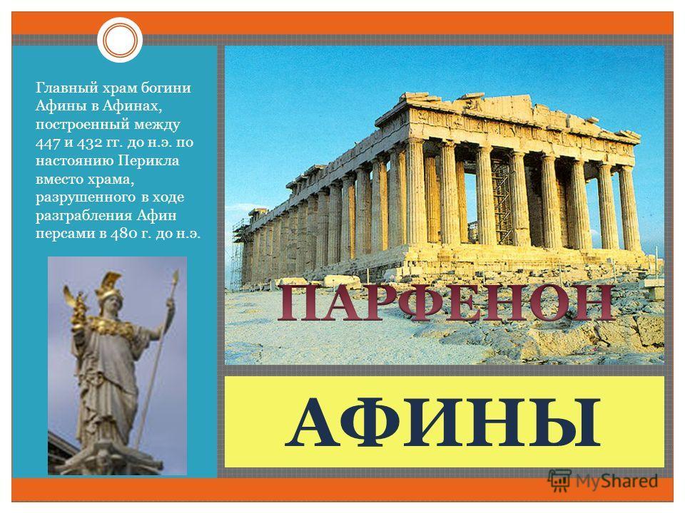АФИНЫ Главный храм богини Афины в Афинах, построенный между 447 и 432 гг. до н.э. по настоянию Перикла вместо храма, разрушенного в ходе разграбления Афин персами в 480 г. до н.э.