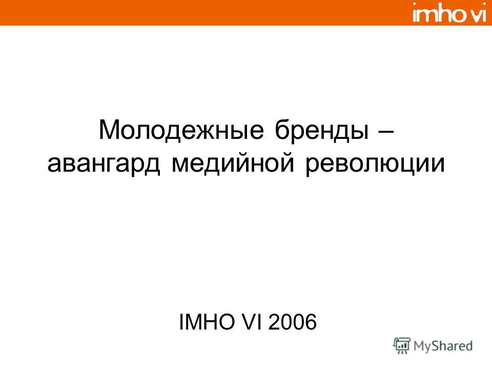 Молодежные бренды – авангард медийной революции IMHO VI 2006