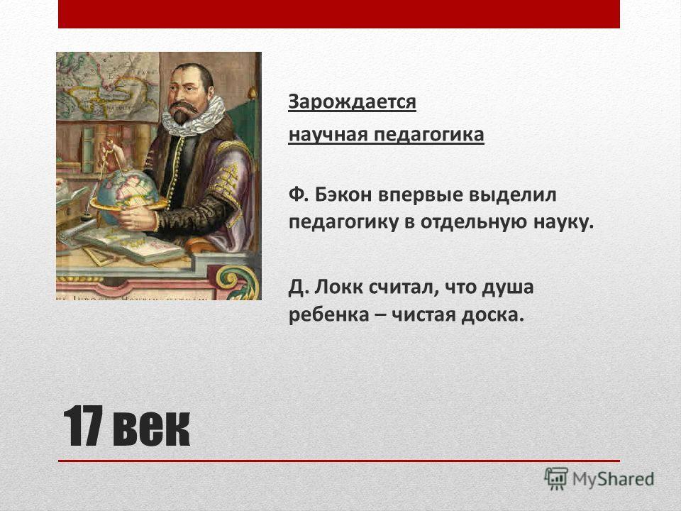 17 век Зарождается научная педагогика Ф. Бэкон впервые выделил педагогику в отдельную науку. Д. Локк считал, что душа ребенка – чистая доска.