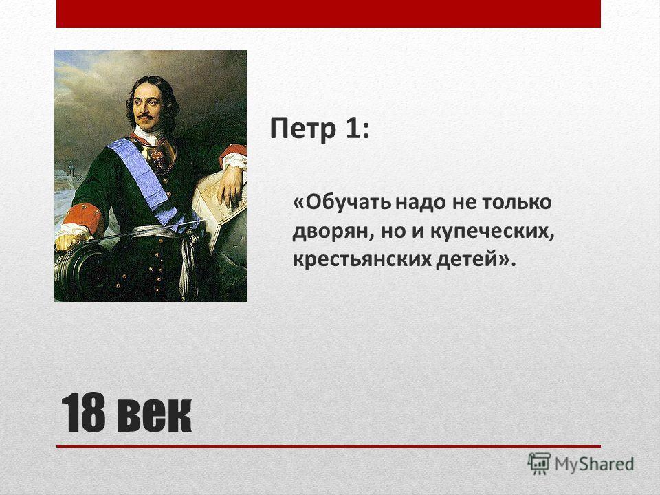 18 век Петр 1: «Обучать надо не только дворян, но и купеческих, крестьянских детей».