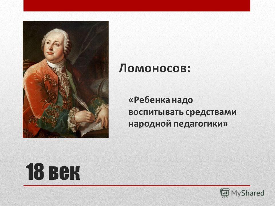 18 век Ломоносов: «Ребенка надо воспитывать средствами народной педагогики»