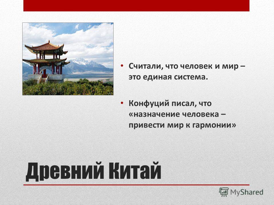 Древний Китай Считали, что человек и мир – это единая система. Конфуций писал, что «назначение человека – привести мир к гармонии»