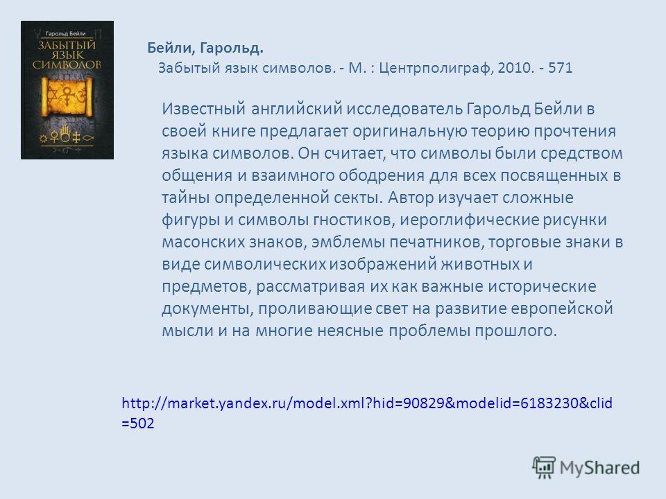 Бейли, Гарольд. Забытый язык символов. - М. : Центрполиграф, 2010. - 571 Известный английский исследователь Гарольд Бейли в своей книге предлагает оригинальную теорию прочтения языка символов. Он считает, что символы были средством общения и взаимног