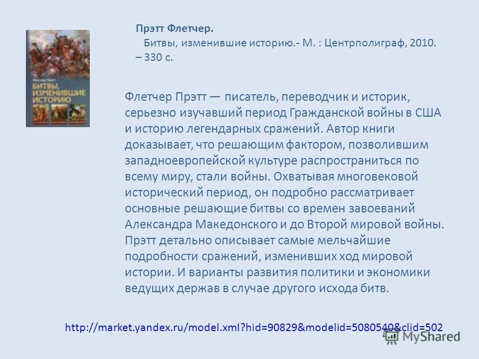 http://market.yandex.ru/model.xml?hid=90829&modelid=5080540&clid=502 Прэтт Флетчер. Битвы, изменившие историю.- М. : Центрполиграф, 2010. – 330 с. Флетчер Прэтт писатель, переводчик и историк, серьезно изучавший период Гражданской войны в США и истор