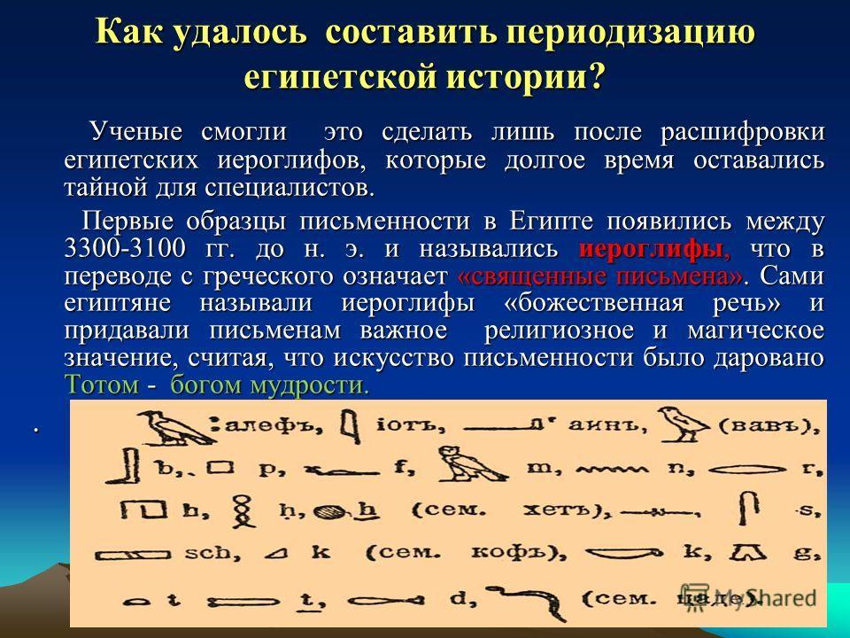 Как удалось составить периодизацию египетской истории? Ученые смогли это сделать лишь после расшифровки египетских иероглифов, которые долгое время оставались тайной для специалистов. Ученые смогли это сделать лишь после расшифровки египетских иерогл